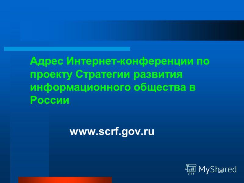 20 Адрес Интернет-конференции по проекту Стратегии развития информационного общества в России www.scrf.gov.ru
