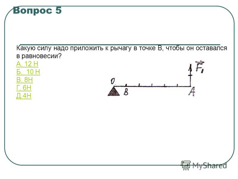 Вопрос 5 Какую силу надо приложить к рычагу в точке В, чтобы он оставался в равновесии? А. 12 Н Б. 10 Н В. 8Н Г. 6Н Д.4Н