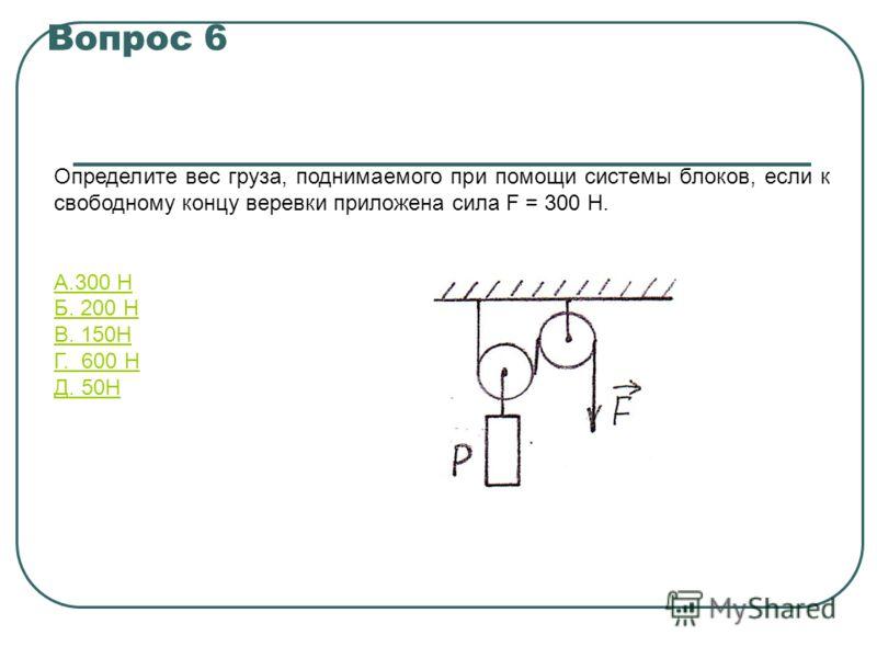 Вопрос 6 Определите вес груза, поднимаемого при помощи системы блоков, если к свободному концу веревки приложена сила F = 300 Н. А.300 Н Б. 200 Н В. 150Н Г. 600 Н Д. 50Н