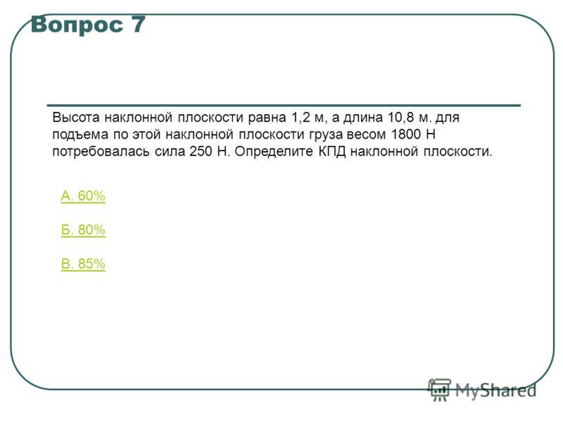 Вопрос 7 Высота наклонной плоскости равна 1,2 м, а длина 10,8 м. для подъема по этой наклонной плоскости груза весом 1800 Н потребовалась сила 250 Н. Определите КПД наклонной плоскости. А. 60% Б. 80% В. 85%