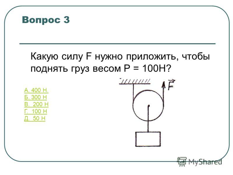 Какую силу F нужно приложить, чтобы поднять груз весом Р = 100Н? Вопрос 3 А. 400 Н. Б. 300 Н В. 200 Н Г. 100 Н Д. 50 Н