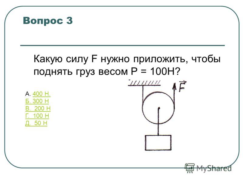 Какую силу F нужно приложить, чтобы поднять груз весом Р = 100Н? Вопрос 3 А. 400 Н.400 Н. Б. 300 Н В. 200 Н Г. 100 Н Д. 50 Н