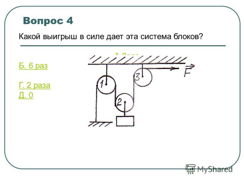 Вопрос 4 Какой выигрыш в силе дает эта система блоков? A.8 раз Б. 6 раз B.4 раза Г. 2 раза Д. 0