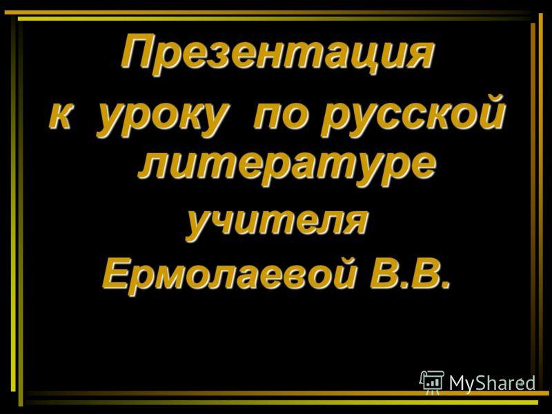 1 Презентация к уроку по русской литературе учителя Ермолаевой В.В.