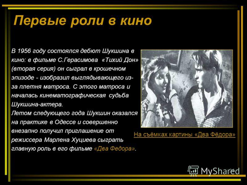 24 Первые роли в кино В 1956 году состоялся дебют Шукшина в кино: в фильме С.Герасимова «Тихий Дон» (вторая серия) он сыграл в крошечном эпизоде - изобразил выглядывающего из- за плетня матроса. С этого матроса и началась кинематографическая судьба Ш