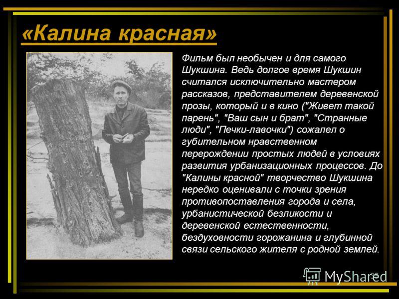 35 «Калина красная» Фильм был необычен и для самого Шукшина. Ведь долгое время Шукшин считался исключительно мастером рассказов, представителем деревенской прозы, который и в кино (
