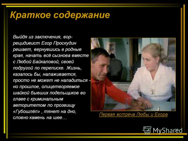 39 Краткое содержание Выйдя из заключения, вор- рецидивист Егор Проскудин решает, вернувшись в родные края, начать всё сызнова вместе с Любой Байкаловой, своей подругой по переписке. Жизнь, казалось бы, налаживается, просто не может не наладиться – н