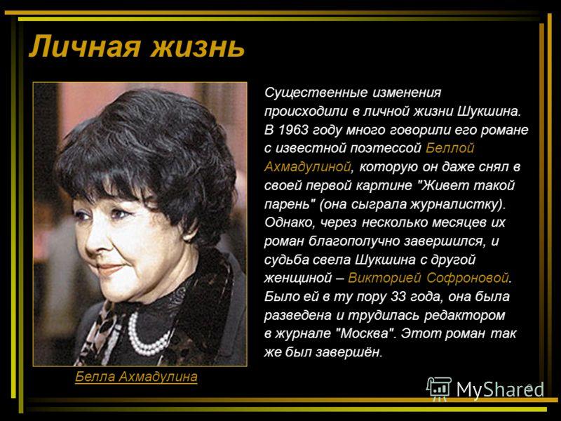9 Личная жизнь Существенные изменения происходили в личной жизни Шукшина. В 1963 году много говорили его романе с известной поэтессой Беллой Ахмадулиной, которую он даже снял в своей первой картине