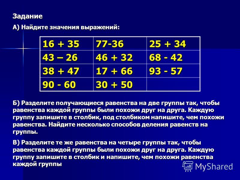 Задание А) Найдите значения выражений: Б) Разделите получающиеся равенства на две группы так, чтобы равенства каждой группы были похожи друг на друга. Каждую группу запишите в столбик, под столбиком напишите, чем похожи равенства. Найдите несколько с
