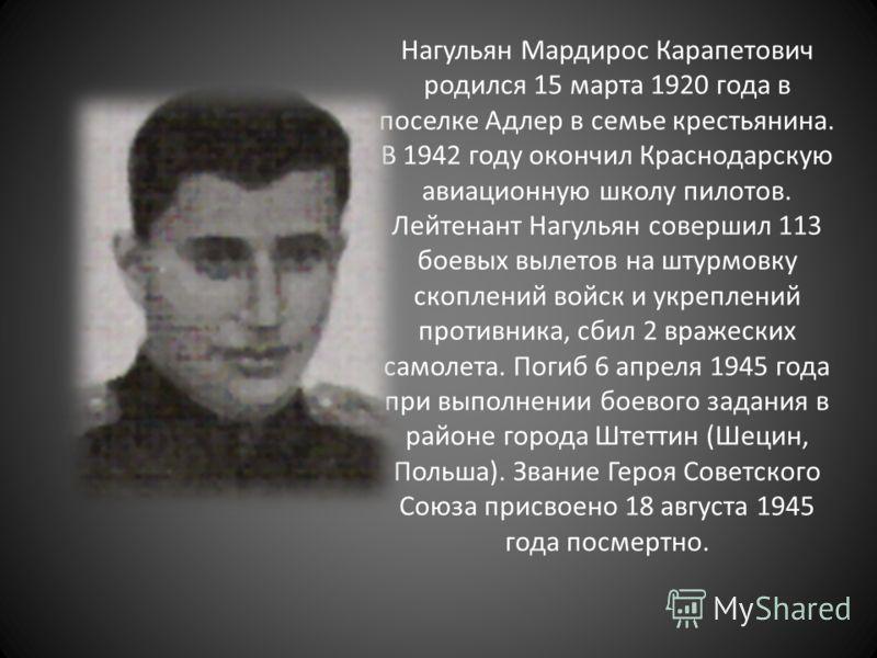 Нагульян Мардирос Карапетович родился 15 марта 1920 года в поселке Адлер в семье крестьянина. В 1942 году окончил Краснодарскую авиационную школу пилотов. Лейтенант Нагульян совершил 113 боевых вылетов на штурмовку скоплений войск и укреплений против