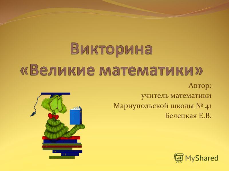 Автор: учитель математики Мариупольской школы 41 Белецкая Е.В.