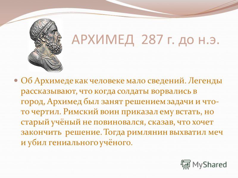 АРХИМЕД 287 г. до н.э. Об Архимеде как человеке мало сведений. Легенды рассказывают, что когда солдаты ворвались в город, Архимед был занят решением задачи и что- то чертил. Римский воин приказал ему встать, но старый учёный не повиновался, сказав, ч
