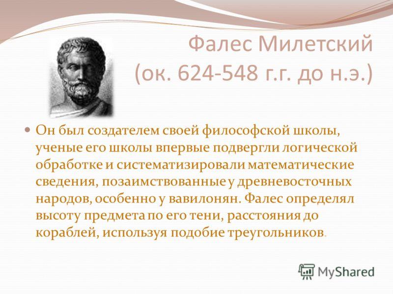 Фалес Милетский (ок. 624-548 г.г. до н.э.) Он был создателем своей философской школы, ученые его школы впервые подвергли логической обработке и систематизировали математические сведения, позаимствованные у древневосточных народов, особенно у вавилоня