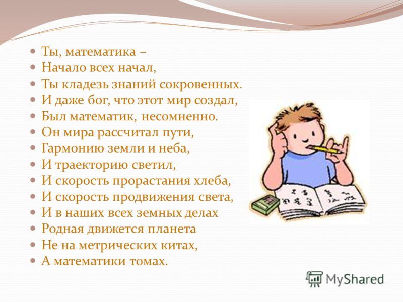 Ты, математика – Начало всех начал, Ты кладезь знаний сокровенных. И даже бог, что этот мир создал, Был математик, несомненно. Он мира рассчитал пути, Гармонию земли и неба, И траекторию светил, И скорость прорастания хлеба, И скорость продвижения св