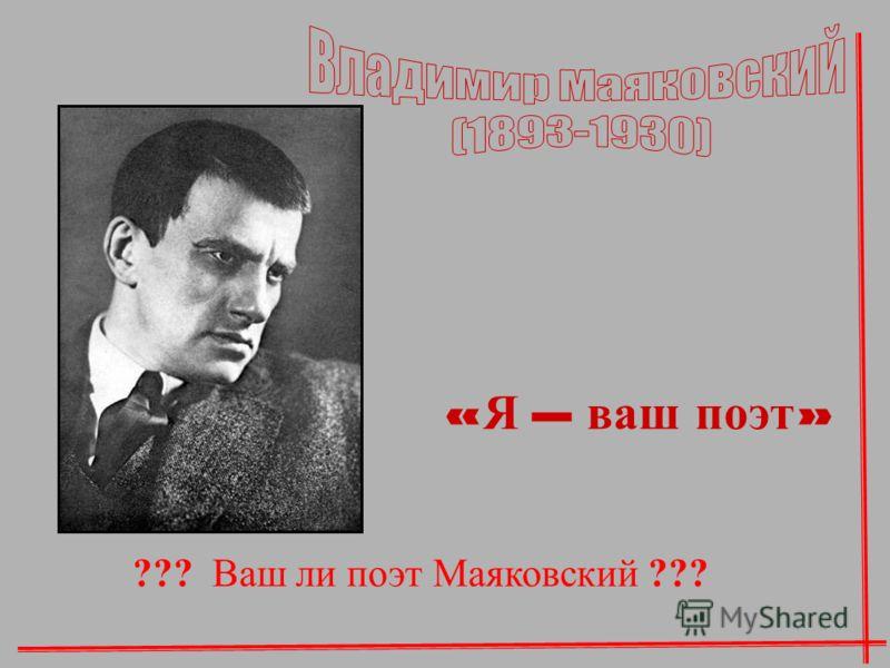« Я – ваш поэт » ??? Ваш ли поэт Маяковский ???