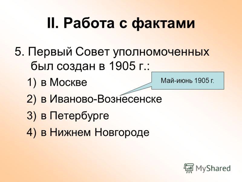 II. Работа с фактами 5. Первый Совет уполномоченных был создан в 1905 г.: 1)в Москве 2)в Иваново-Вознесенске 3)в Петербурге 4)в Нижнем Новгороде Май-июнь 1905 г.