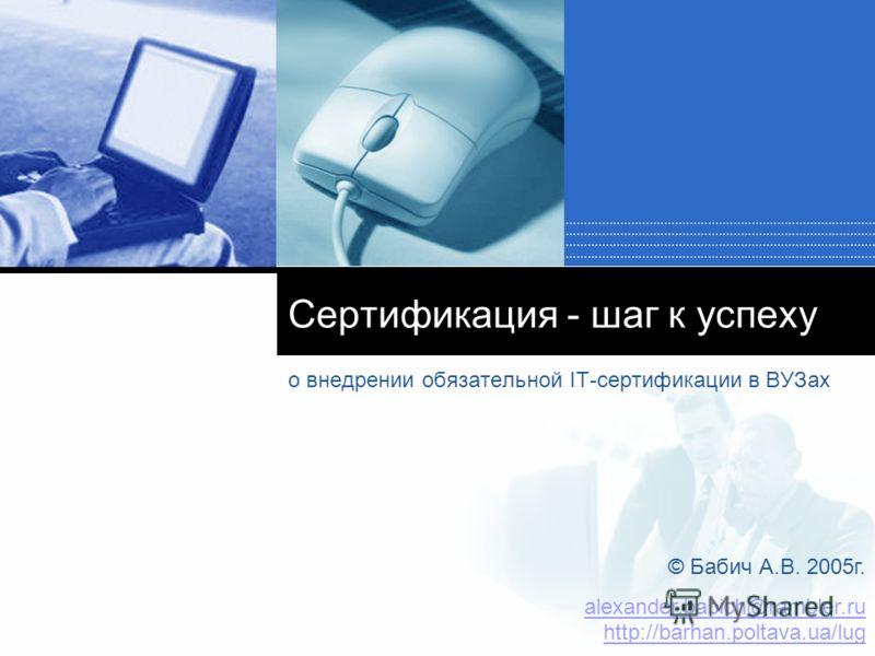 Сертификация - шаг к успеху о внедрении обязательной IT-сертификации в ВУЗах © Бабич А.В. 2005 г. alexander.babich@rambler.ru http://barhan.poltava.ua/lug