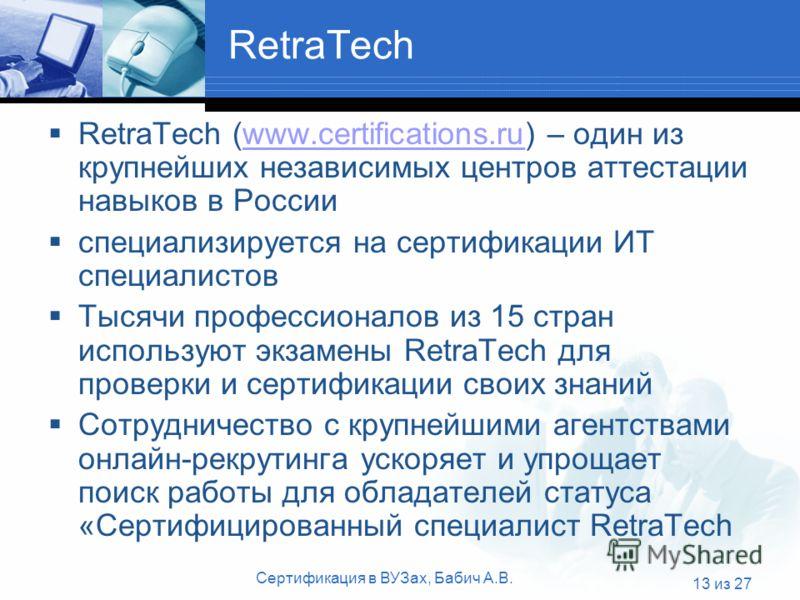 Сертификация в ВУЗах, Бабич А.В. 13 из 27 RetraTech RetraTech (www.certifications.ru) – один из крупнейших независимых центров аттестации навыков в Россииwww.certifications.ru специализируется на сертификации ИТ специалистов Тысячи профессионалов из