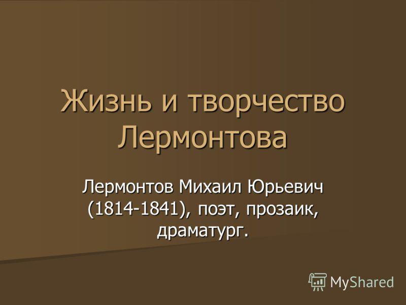 Жизнь и творчество Лермонтова Лермонтов Михаил Юрьевич (1814-1841), поэт, прозаик, драматург.