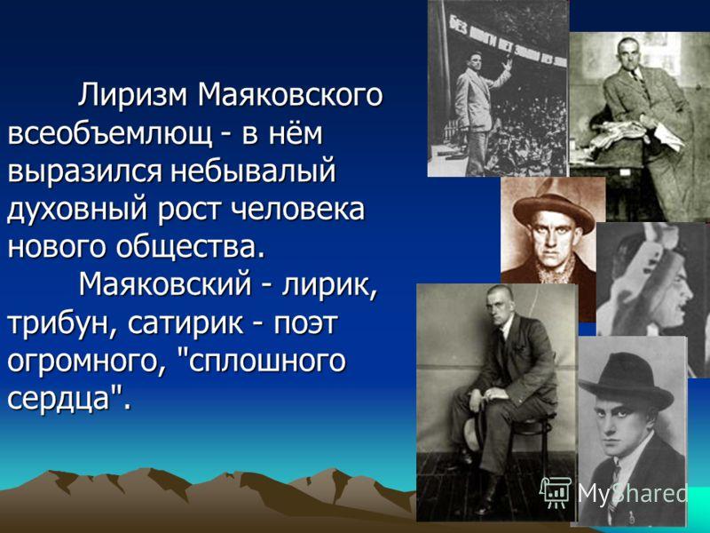 Лиризм Маяковского всеобъемлющ - в нём выразился небывалый духовный рост человека нового общества. Маяковский - лирик, трибун, сатирик - поэт огромного, сплошного сердца.