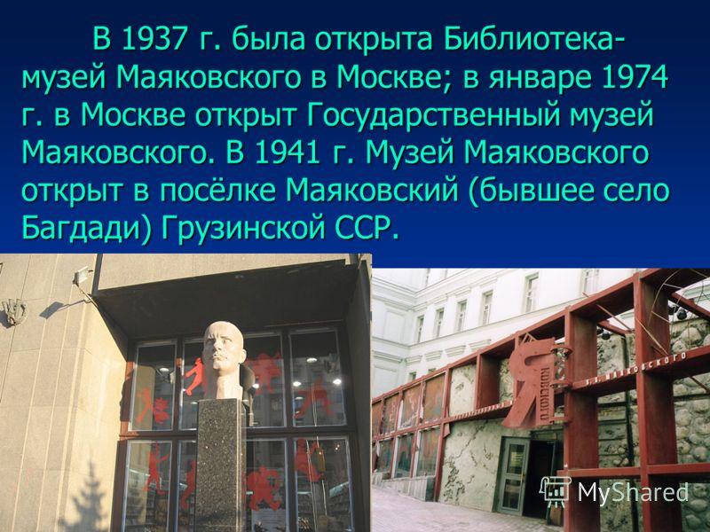 В 1937 г. была открыта Библиотека- музей Маяковского в Москве; в январе 1974 г. в Москве открыт Государственный музей Маяковского. В 1941 г. Музей Маяковского открыт в посёлке Маяковский (бывшее село Багдади) Грузинской ССР.