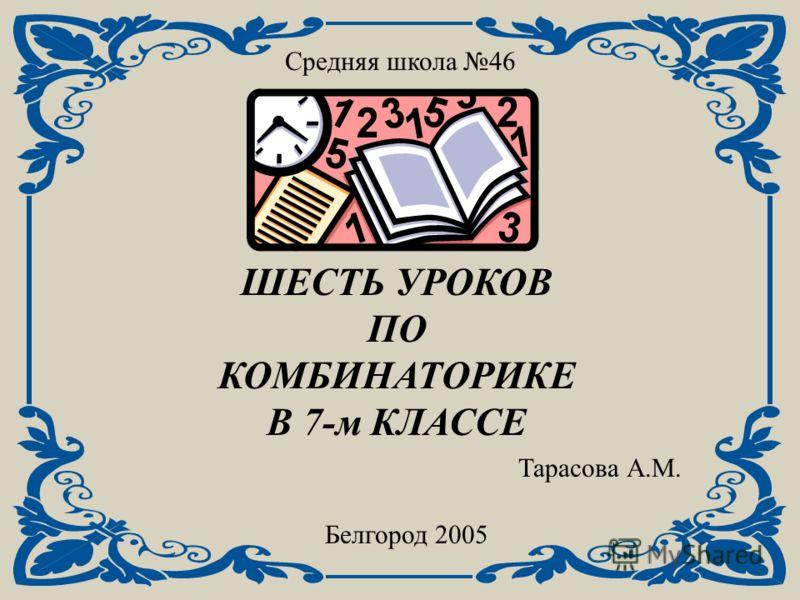 Средняя школа 46 ШЕСТЬ УРОКОВ ПО КОМБИНАТОРИКЕ В 7-м КЛАССЕ Белгород 2005 Тарасова А.М.