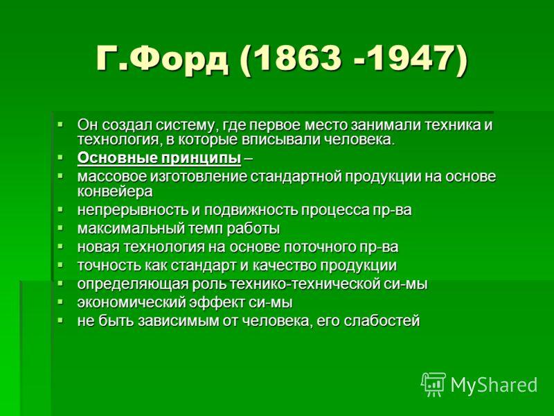 Г.Форд (1863 -1947) Он создал систему, где первое место занимали техника и технология, в которые вписывали человека. Он создал систему, где первое место занимали техника и технология, в которые вписывали человека. Основные принципы – Основные принцип