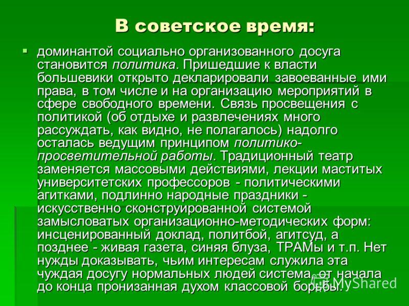 В советское время: доминантой социально организованного досуга становится политика. Пришедшие к власти большевики открыто декларировали завоеванные ими права, в том числе и на организацию мероприятий в сфере свободного времени. Связь просвещения с по