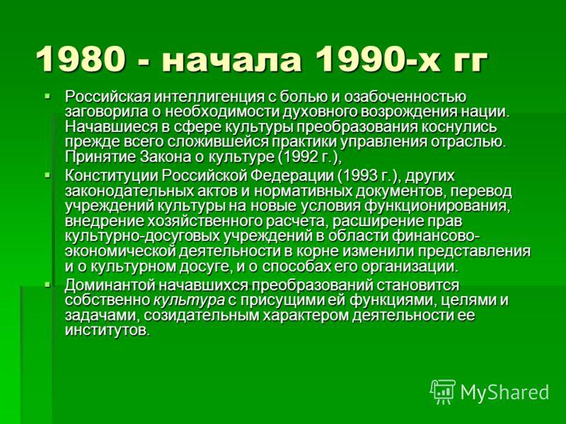 1980 - начала 1990-х гг Российская интеллигенция с болью и озабоченностью заговорила о необходимости духовного возрождения нации. Начавшиеся в сфере культуры преобразования коснулись прежде всего сложившейся практики управления отраслью. Принятие Зак