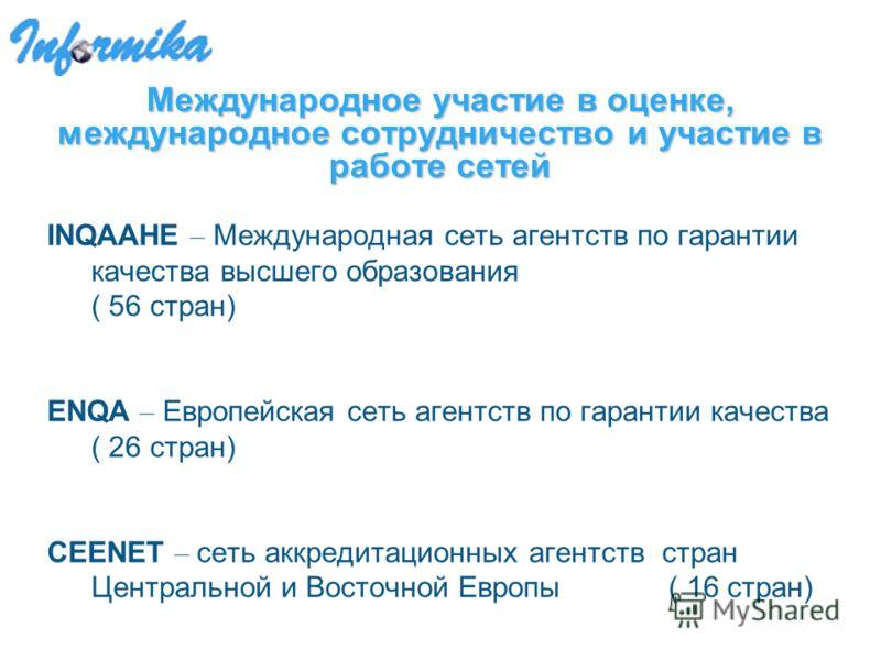 Международное участие в оценке, международное сотрудничество и участие в работе сетей INQAAHE – Международная сеть агентств по гарантии качества высшего образования ( 56 стран) ENQA – Европейская сеть агентств по гарантии качества ( 26 стран) CEENET