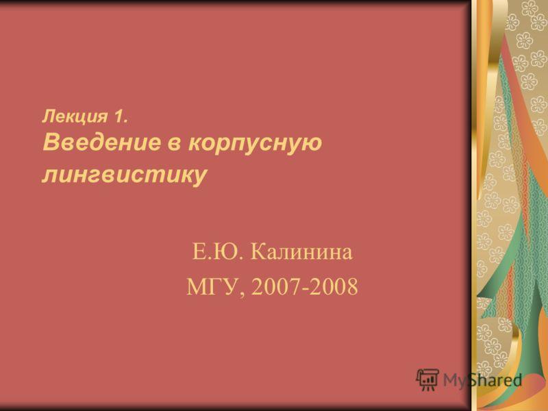 Лекция 1. Введение в корпусную лингвистику Е.Ю. Калинина МГУ, 2007-2008