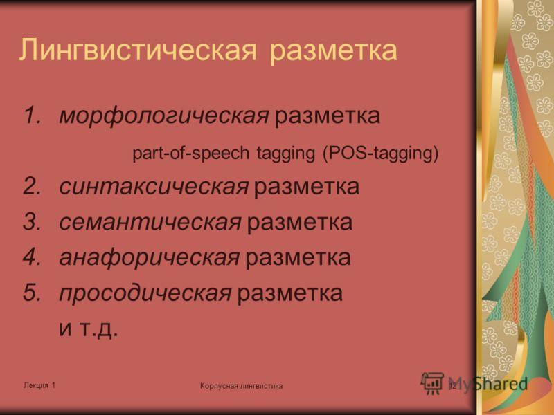 Лекция 1 Корпусная лингвистика12 Лингвистическая разметка 1.морфологическая разметка part-of-speech tagging (POS-tagging) 2.синтаксическая разметка 3.семантическая разметка 4.анафорическая разметка 5.просодическая разметка и т.д.