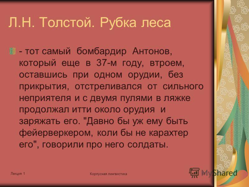 Лекция 1 Корпусная лингвистика18 Л.Н. Толстой. Рубка леса - тот самый бомбардир Антонов, который еще в 37-м году, втроем, оставшись при одном орудии, без прикрытия, отстреливался от сильного неприятеля и с двумя пулями в ляжке продолжал итти около ор