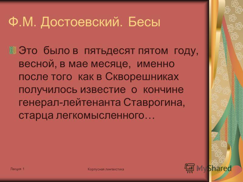 Лекция 1 Корпусная лингвистика20 Ф.М. Достоевский. Бесы Это было в пятьдесят пятом году, весной, в мае месяце, именно после того как в Скворешниках получилось известие о кончине генерал-лейтенанта Ставрогина, старца легкомысленного…
