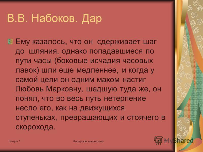 Лекция 1 Корпусная лингвистика25 В.В. Набоков. Дар Ему казалось, что он сдерживает шаг до шляния, однако попадавшиеся по пути часы (боковые исчадия часовых лавок) шли еще медленнее, и когда у самой цели он одним махом настиг Любовь Марковну, шедшую т