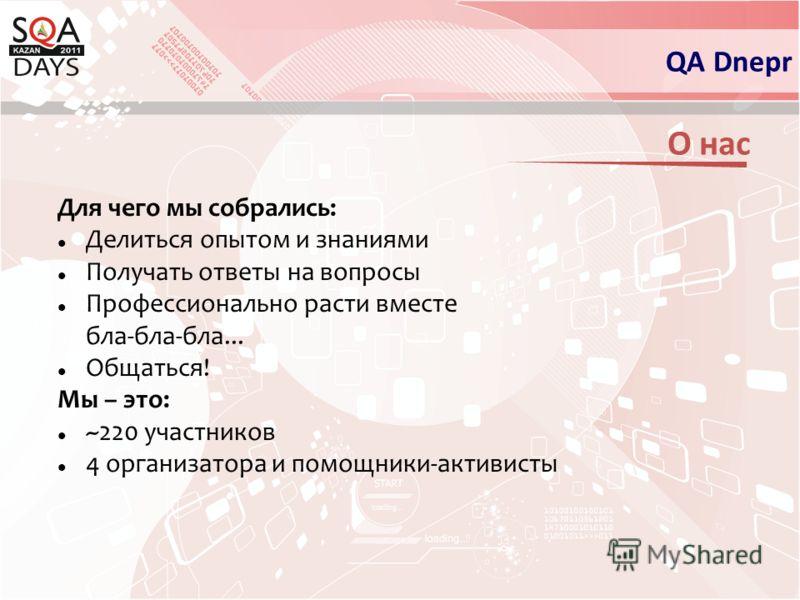 О нас Для чего мы собрались: Делиться опытом и знаниями Получать ответы на вопросы Профессионально расти вместе бла-бла-бла... Общаться! Мы – это: ~220 участников 4 организатора и помощники-активисты QA Dnepr