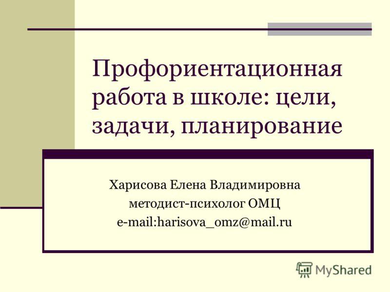 Профориентационная работа в школе: цели, задачи, планирование Харисова Елена Владимировна методист-психолог ОМЦ e-mail:harisova_omz@mail.ru