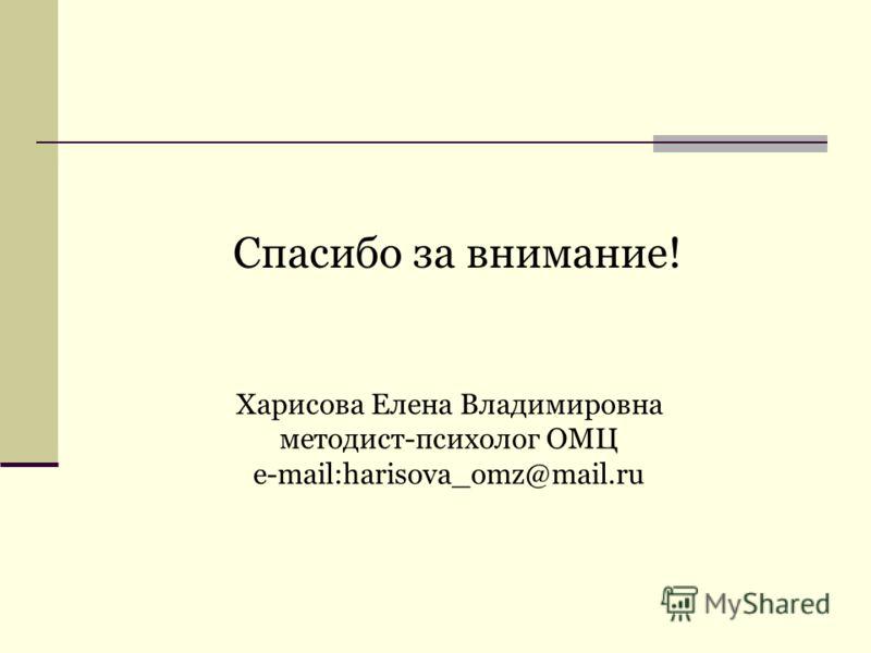 Спасибо за внимание! Харисова Елена Владимировна методист-психолог ОМЦ e-mail:harisova_omz@mail.ru