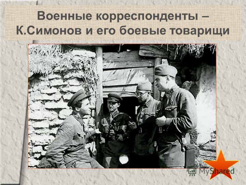 Военные корреспонденты – К.Симонов и его боевые товарищи