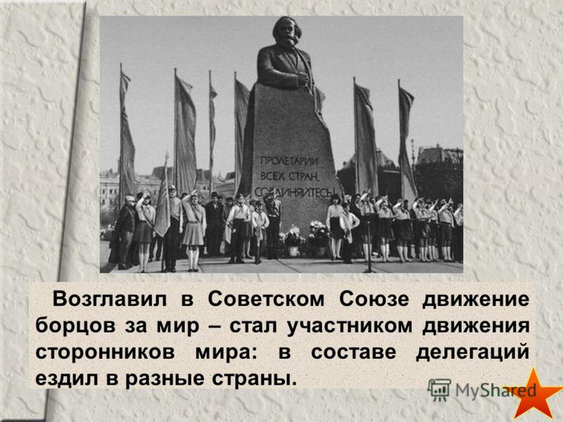 Возглавил в Советском Союзе движение борцов за мир – стал участником движения сторонников мира: в составе делегаций ездил в разные страны.