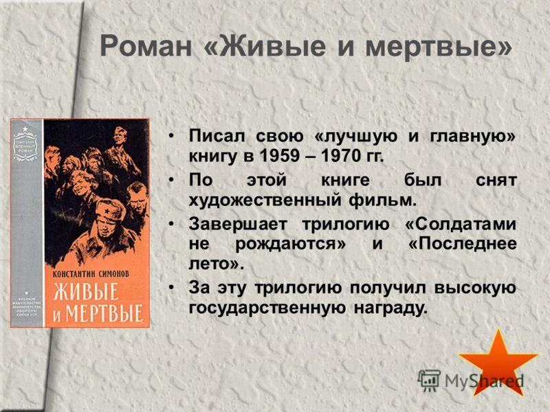 Роман «Живые и мертвые» Писал свою «лучшую и главную» книгу в 1959 – 1970 гг. По этой книге был снят художественный фильм. Завершает трилогию «Солдатами не рождаются» и «Последнее лето». За эту трилогию получил высокую государственную награду.