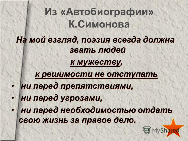 Из «Автобиографии» К.Симонова На мой взгляд, поэзия всегда должна звать людей к мужеству, к решимости не отступать ни перед препятствиями, ни перед угрозами, ни перед необходимостью отдать свою жизнь за правое дело. На мой взгляд, поэзия всегда должн