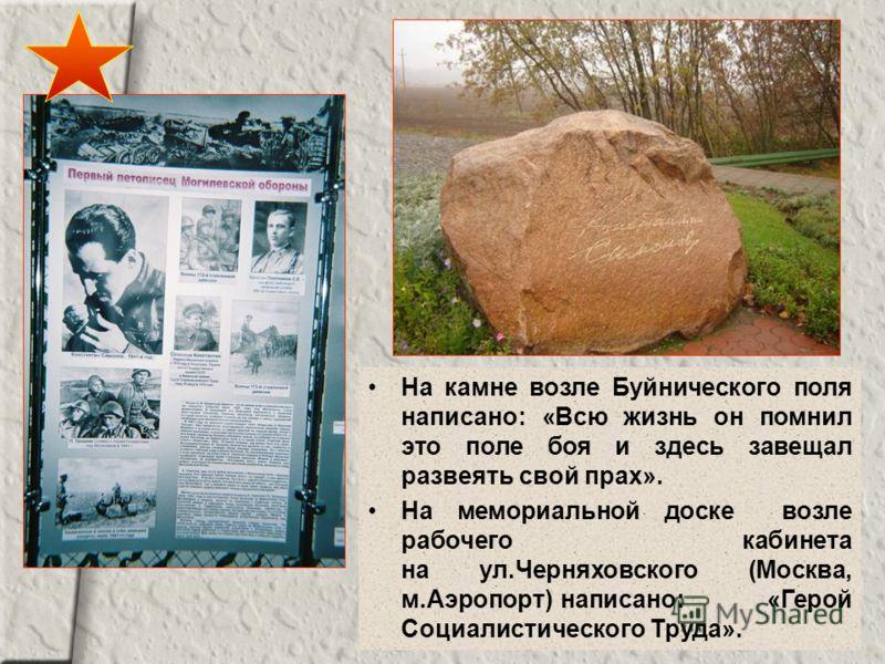 На камне возле Буйнического поля написано: «Всю жизнь он помнил это поле боя и здесь завещал развеять свой прах». На мемориальной доске возле рабочего кабинета на ул.Черняховского (Москва, м.Аэропорт) написано: «Герой Социалистического Труда».
