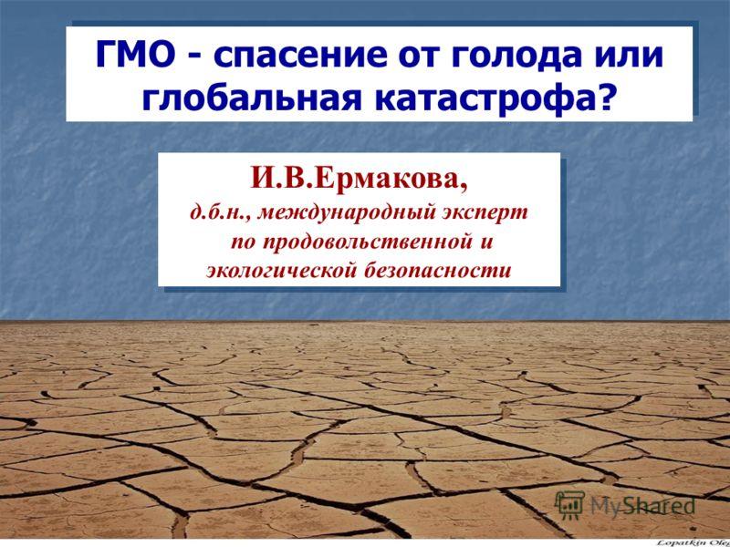 ГМО - спасение от голода или глобальная катастрофа? И.В.Ермакова, д.б.н., международный эксперт по продовольственной и экологической безопасности И.В.Ермакова, д.б.н., международный эксперт по продовольственной и экологической безопасности