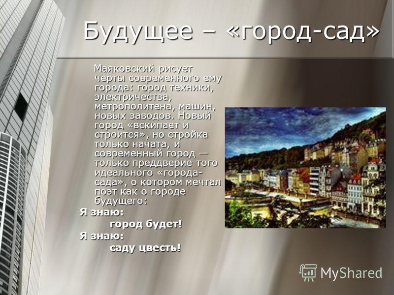 Будущее – «город-сад» Маяковский рисует черты современного ему города: город техники, электричества, метрополитена, машин, новых заводов. Новый город «вскипает и строится», но стройка только начата, и современный город только преддверие того идеально