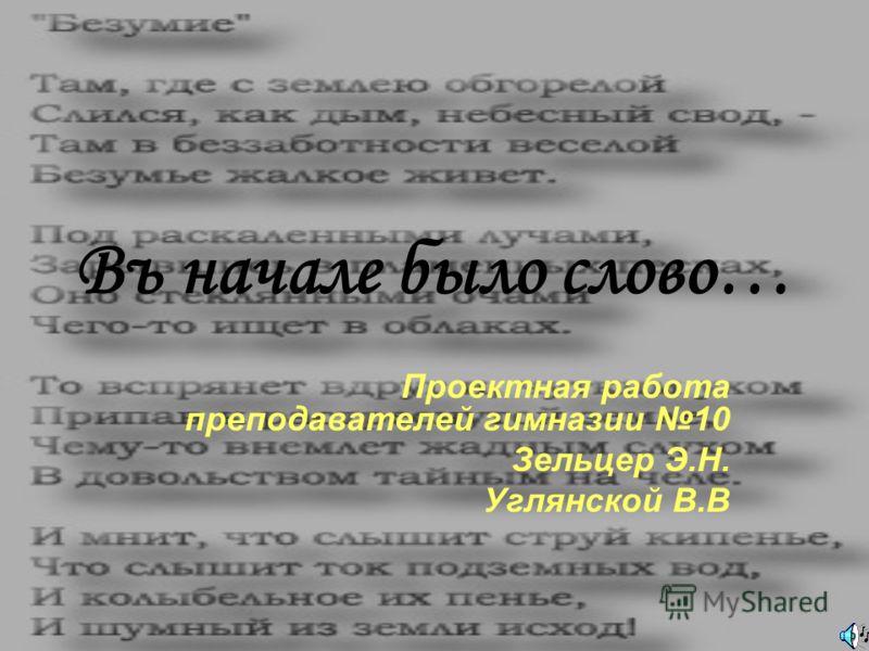 Въ начале было слово… Проектная работа преподавателей гимназии 10 Зельцер Э.Н. Углянской В.В