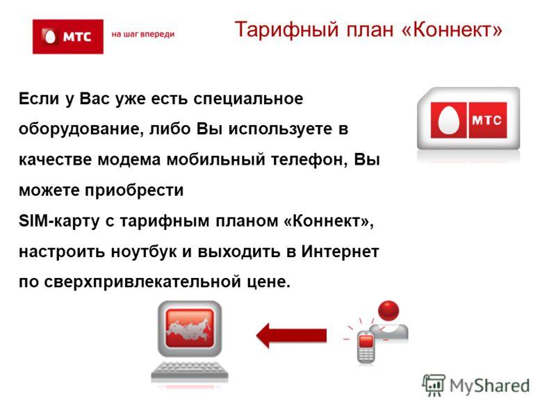 Тарифный план «Коннект» Если у Вас уже есть специальное оборудование, либо Вы используете в качестве модема мобильный телефон, Вы можете приобрести SIM-карту с тарифным планом «Коннект», настроить ноутбук и выходить в Интернет по сверхпривлекательной