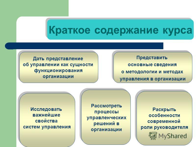 Краткое содержание курса Дать представление об управлении как сущности функционирования организации Дать представление об управлении как сущности функционирования организации Исследовать важнейшие свойства систем управления Исследовать важнейшие свой