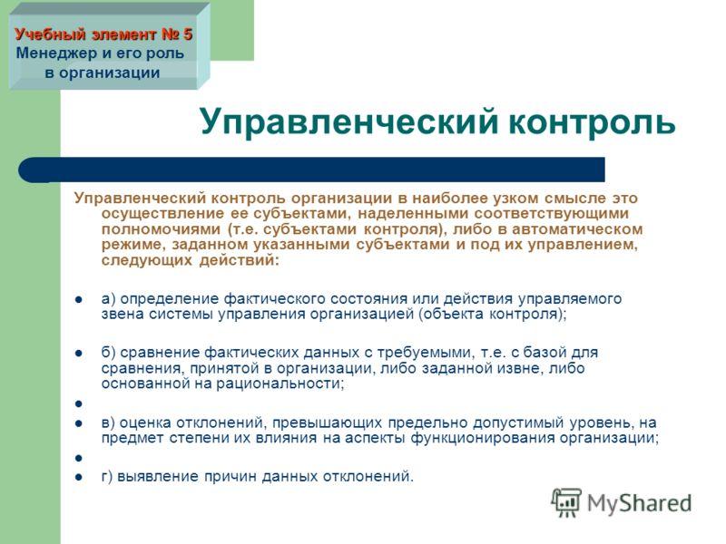 Управленческий контроль Управленческий контроль организации в наиболее узком смысле это осуществление ее субъектами, наделенными соответствующими полномочиями (т.е. субъектами контроля), либо в автоматическом режиме, заданном указанными субъектами и