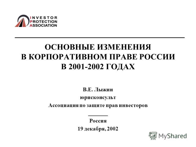 ОСНОВНЫЕ ИЗМЕНЕНИЯ В КОРПОРАТИВНОМ ПРАВЕ РОССИИ В 2001-2002 ГОДАХ В.Е. Лыжин юрисконсульт Ассоциация по защите прав инвесторов _______ Россия 19 декабря, 2002